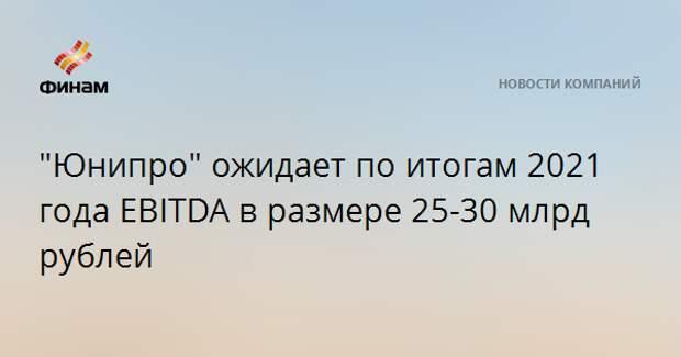 """""""Юнипро"""" ожидает по итогам 2021 года EBITDA в размере 25-30 млрд рублей"""
