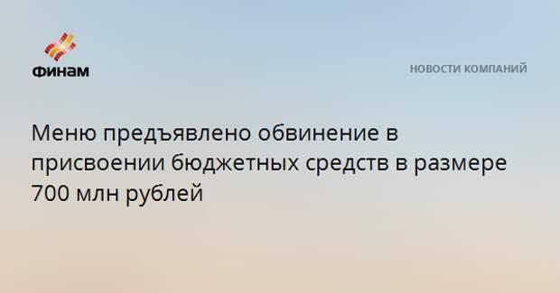 Меню предъявлено обвинение в присвоении бюджетных средств в размере 700 млн рублей