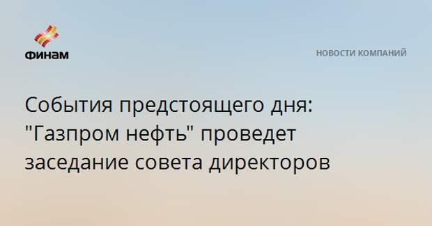 """События предстоящего дня: """"Газпром нефть"""" проведет заседание совета директоров"""