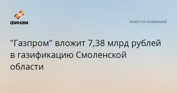 """""""Газпром"""" вложит 7,38 млрд рублей в газификацию Смоленской области"""