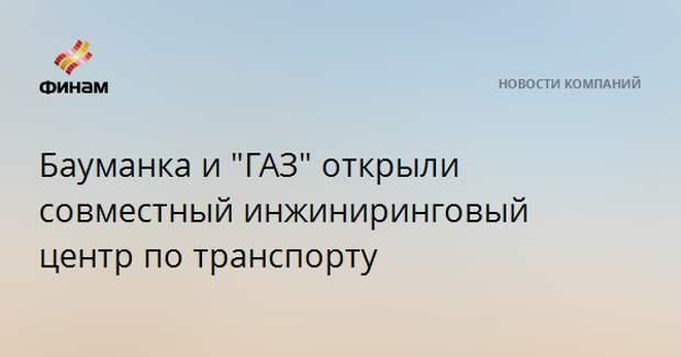 """Бауманка и """"ГАЗ"""" открыли совместный инжиниринговый центр по транспорту"""