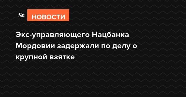 Экс-управляющего Нацбанка Мордовии задержали по делу о крупной взятке