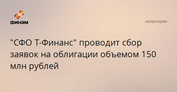 """СФО Т-Финанс"" проводит сбор заявок на облигации объемом 150 млн рублей"