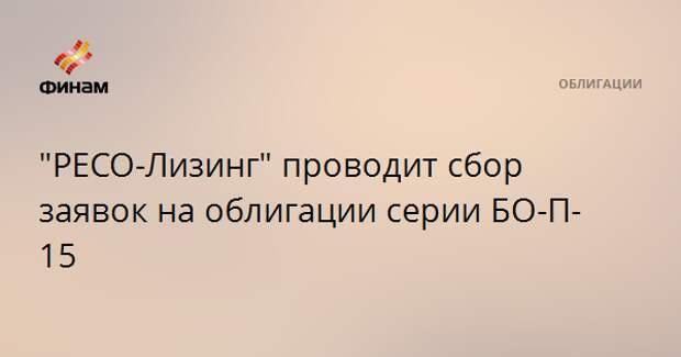 """РЕСО-Лизинг"" проводит сбор заявок на облигации серии БО-П-15"