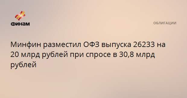 Минфин разместил ОФЗ выпуска 26233 на 20 млрд рублей при спросе в 30,8 млрд рублей
