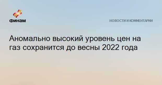 Аномально высокий уровень цен на газ сохранится до весны 2022 года