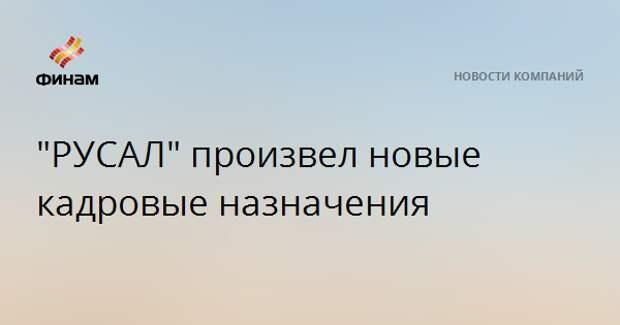 """""""РУСАЛ"""" произвел новые кадровые назначения"""