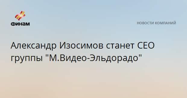 """Александр Изосимов станет CEO группы """"М.Видео-Эльдорадо"""""""