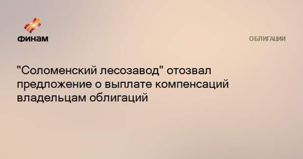 """""""Соломенский лесозавод"""" отозвал предложение о выплате компенсаций владельцам облигаций"""