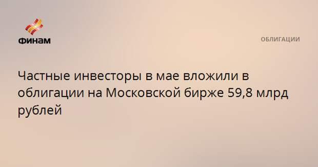 Частные инвесторы в мае вложили в облигации на Московской бирже 59,8 млрд рублей