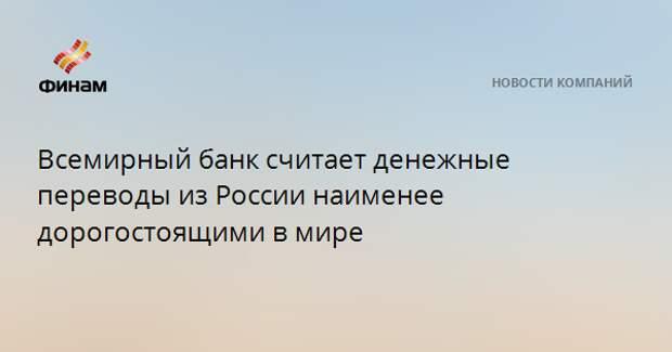 Всемирный банк считает денежные переводы из России наименее дорогостоящими в мире