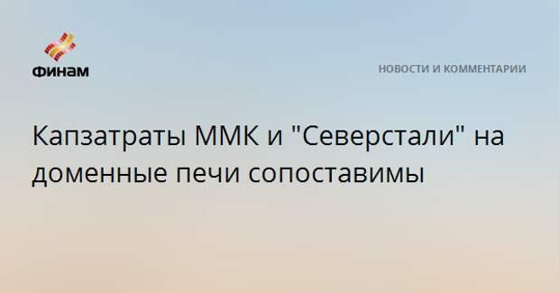 """Капзатраты ММК и """"Северстали"""" на доменные печи сопоставимы"""
