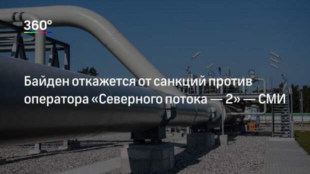 Байден откажется от санкций против оператора «Северного потока— 2»— СМИ