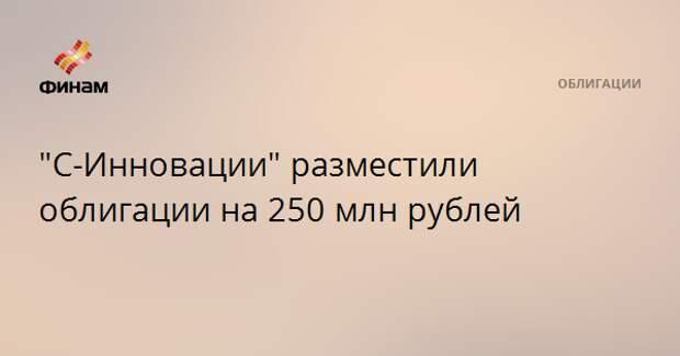 """""""С-Инновации"""" разместили облигации на 250 млн рублей"""
