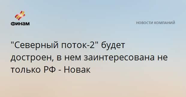 """""""Северный поток-2"""" будет достроен, в нем заинтересована не только РФ - Новак"""