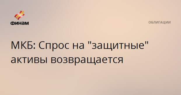 """МКБ: Спрос на """"защитные"""" активы возвращается"""