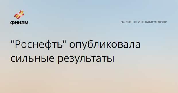 """""""Роснефть"""" опубликовала сильные результаты"""