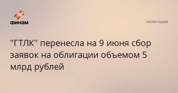 """""""ГТЛК"""" перенесла на 9 июня сбор заявок на облигации объемом 5 млрд рублей"""