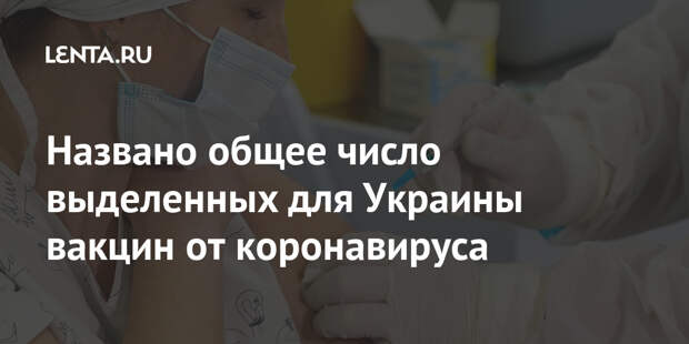Названо общее число выделенных для Украины вакцин от коронавируса