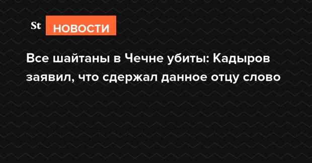 Все шайтаны в Чечне убиты: Кадыров заявил, что сдержал данное отцу слово