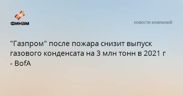 """""""Газпром"""" после пожара снизит выпуск газового конденсата на 3 млн тонн в 2021 г - BofA"""