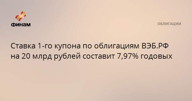 Ставка 1-го купона по облигациям ВЭБ.РФ на 20 млрд рублей составит 7,97% годовых