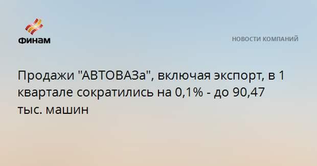"Продажи ""АВТОВАЗа"", включая экспорт, в 1 квартале сократились на 0,1% - до 90,47 тыс. машин"