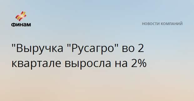 """Выручка ""Русагро"" во 2 квартале выросла на 2%"