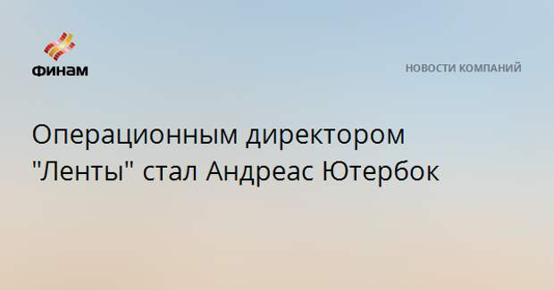 """Операционным директором """"Ленты"""" стал Андреас Ютербок"""