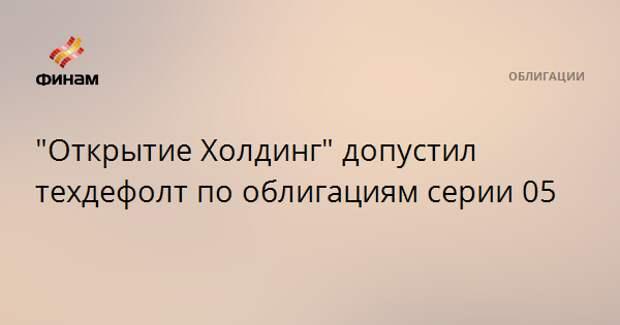 """""""Открытие Холдинг"""" допустил техдефолт по облигациям серии 05"""