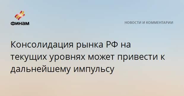 Консолидация рынка РФ на текущих уровнях может привести к дальнейшему импульсу