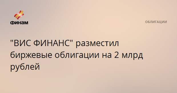 """""""ВИС ФИНАНС"""" разместил биржевые облигации на 2 млрд рублей"""