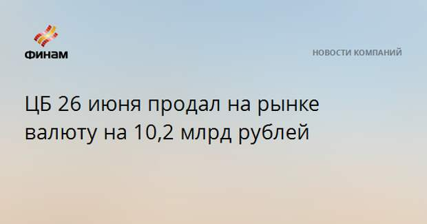 ЦБ 26 июня продал на рынке валюту на 10,2 млрд рублей