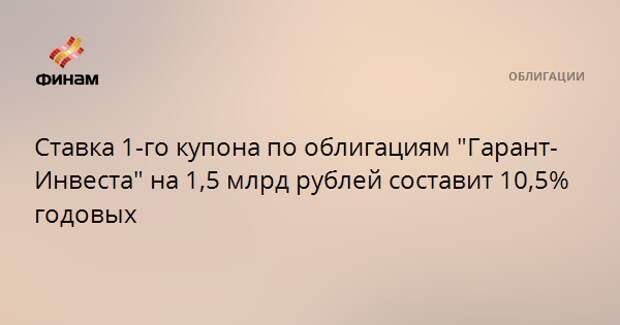 """Ставка 1-го купона по облигациям """"Гарант-Инвеста"""" на 1,5 млрд рублей составит 10,5% годовых"""