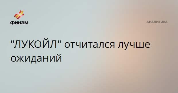 """""""ЛУКОЙЛ"""" отчитался лучше ожиданий"""