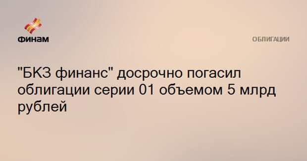 """БКЗ финанс"" досрочно погасил облигации серии 01 объемом 5 млрд рублей"