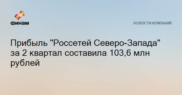 """Прибыль """"Россетей Северо-Запада"""" за 2 квартал составила 103,6 млн рублей"""