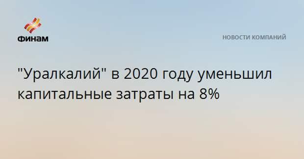 """""""Уралкалий"""" в 2020 году уменьшил капитальные затраты на 8%"""
