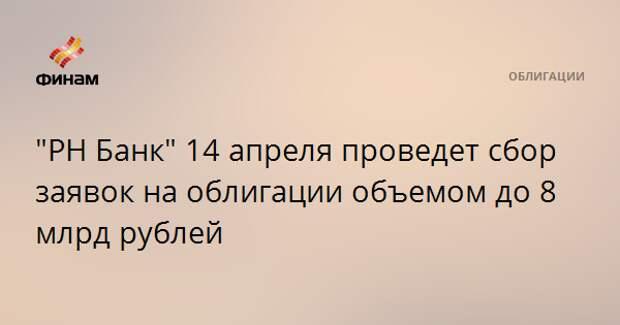 """""""РН Банк"""" 14 апреля проведет сбор заявок на облигации объемом до 8 млрд рублей"""