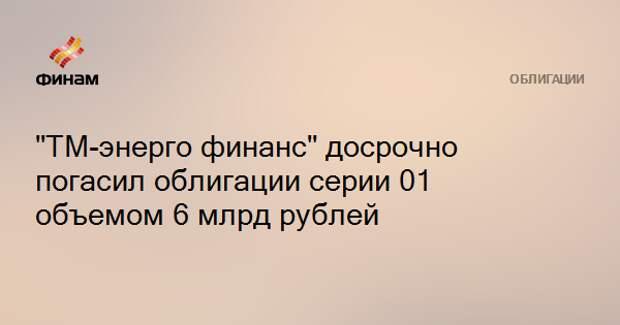 """""""ТМ-энерго финанс"""" досрочно погасил облигации серии 01 объемом 6 млрд рублей"""