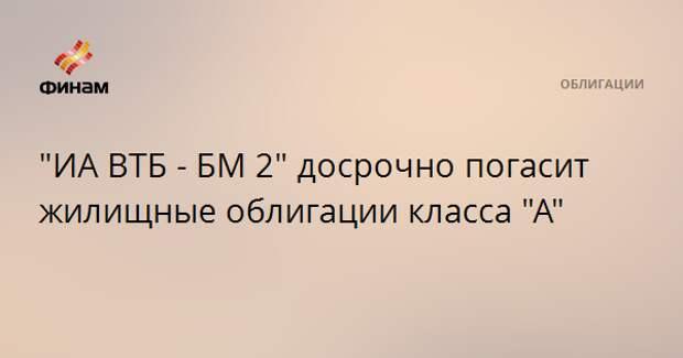 """""""ИА ВТБ - БМ 2"""" досрочно погасит жилищные облигации класса """"А"""""""