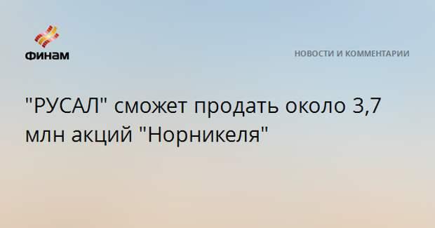 """""""РУСАЛ"""" сможет продать около 3,7 млн акций """"Норникеля"""""""
