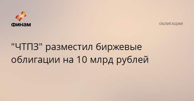 """""""ЧТПЗ"""" разместил биржевые облигации на 10 млрд рублей"""