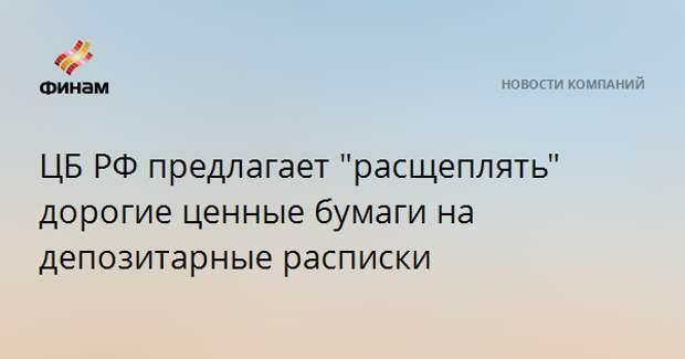 """ЦБ РФ предлагает """"расщеплять"""" дорогие ценные бумаги на депозитарные расписки"""