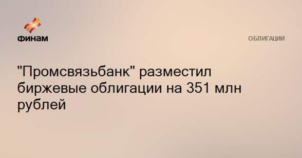 """""""Промсвязьбанк"""" разместил биржевые облигации на 351 млн рублей"""