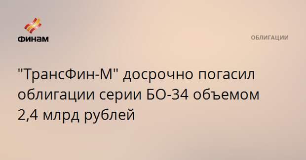 """""""ТрансФин-М"""" досрочно погасил облигации серии БО-34 объемом 2,4 млрд рублей"""