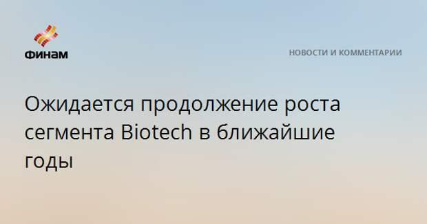 Ожидается продолжение роста сегмента Biotech в ближайшие годы