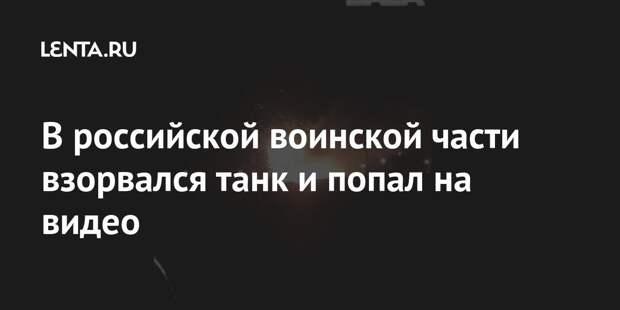 В российской воинской части взорвался танк и попал на видео