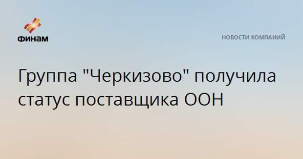 """Группа """"Черкизово"""" получила статус поставщика ООН"""
