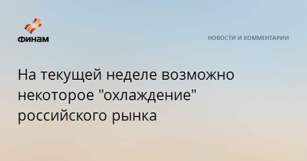"""На текущей неделе возможно некоторое """"охлаждение"""" российского рынка"""